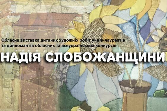 На Харківщині відбудеться підсумкова обласна виставка дитячих робіт «Надія Слобожанщини»